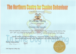 The Northern Centre for Canine Behaviour IN CONJUCTION WITH In Line Dog Training. This is to certify that Zsuzsa Bernaczki Has succesfully completed a 4-day Ultimate Recall dog training course held on the 21st - 24th July 2018 at the Robin Hood Activity Centre, Ricket Lane, Nottingham. Course content included training theory, relationship building, free running recall, stop on recall and chasing recall, training with and without distractions. Course Instructors (signatures) John Rogerson & Miya Guo (the seal of In Line Dog Training